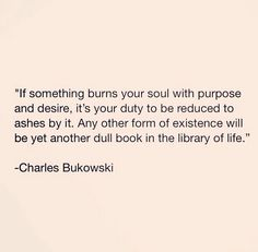 Charles Bukowski. Find what you love and let it kill you.