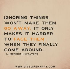 Ignoring things won't make them go away. It only makes it harder to face them when they finally come around. -A. Meredith Walters