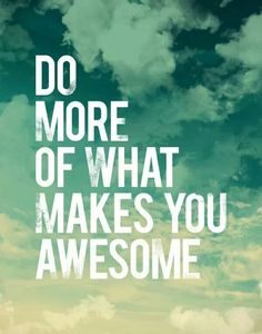 """Do more of what makes you awesome.""  Quotes 
