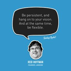 Be persistent, and hang on to your vision. And at the same time, be flexible.  Reid Hoffman  #startupquote #startup #reidhoffman #linkedin