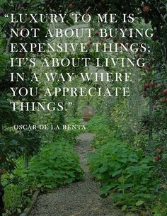 """""""Luxury to me is not about buying expensive things; it's about living in a way where you appreciate things."""" Oscar de la Renta. Oscar de La Renta"""