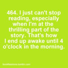 I just can't stop reading, especially when I'm at the thrilling part of the story. That's how I end up awake until 4 o'clock in the morning. book worms, 464, bookfess, reading quotes, booksmi addict, quotes about reading, bookworm, mornings, awak