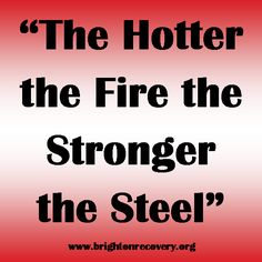 The hotter the fire the stronger the steel
