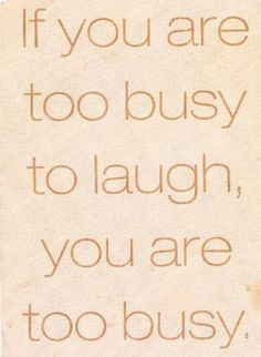 If you are too busy to laugh, you are too busy.