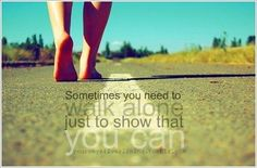 You need to walk alone just to show that YOU CAN