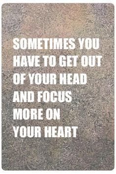 Sometimes you have to get out of your head and focus more on your heart