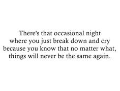 There's that occasional night where you just break down and cry because you know that no matter what, things will never be the same again.