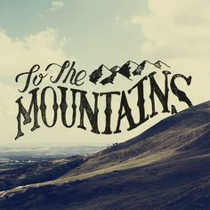 To the mountains.