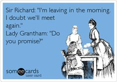Funny TV Ecard: Sir Richard: 'I'm leaving in the morning. I doubt we'll meet again.' Lady Grantham: 'Do you promise?'