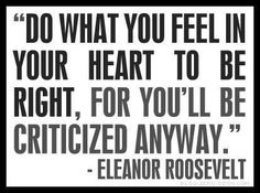 Do what you feel in your heart to be right, for you'll be criticized anyway. - Eleanor Roosevelt quote