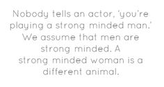 """Meryl Streep, on being told that she often plays """"strong-minded women."""""""