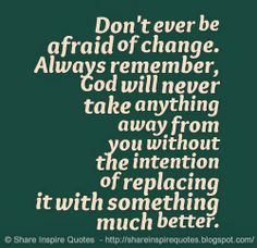 Don't ever be afraid of change. Always remember, God will never take anything away from you without the intention of replacing it with something much better. #god #quotes