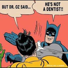 AHHHHH!!!! Yes!! Dr. Oz drives me up a friggin' wall!!! He gets dental things wrong SO often!