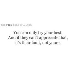You can only try your best. And if they can't appreciate that, it's their fault, not yours. by regina remember this, life, true, inspir, appreci, fault, quot, thing, live