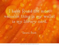 I have found the most valuable thing in my wallet is my library card.   (See 49 more great library quotes here: http://ebookfriendly.com/2013/04/18/best-quotes-about-libraries-librarians/)