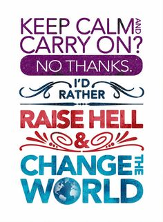 Keep calm and carry on? No thanks. I'd rather raise hell & change the world.