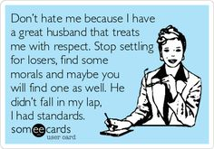 Friendly reminder...Don't hate me because I have a great husband that treats me with respect. Stop settling for losers, find some morals and maybe you will find one as well. He didn't fall in my lap, I had standards.