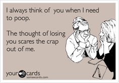 Funny Thinking of You Ecard: I always think of you when I need to poop. The thought of losing you scares the crap out of me.