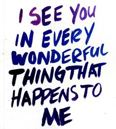 I see you in every wonderful thing that happens to me.