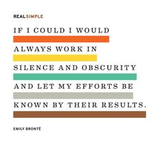 """""""If I could I would always work in silence and obscurity and let my efforts be known by their results."""" —Emily Brontë"""
