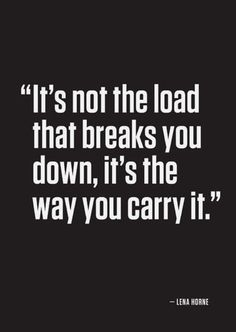 It's not the load that breaks you down, it's the way you carry it. ~Lena Horne.