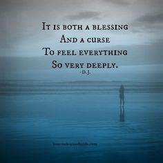 It is both a blessing and a curse to feel everything so very deeply