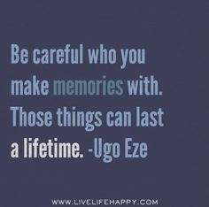 Be careful who you make memories with. Those things can last a lifetime. -Ugo Eze