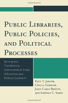 Public Libraries, Public Policies, and Political Processes: Serving and Transforming Communities in Times of Economic and Political Constraint by Paul T. Jaeger
