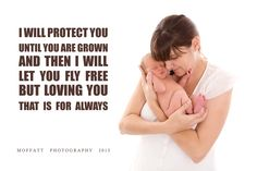 I will protect you until you are grown and then I will let you fly free ... But loving you, that is for ALWAYS!   A Mother's love for her child.  Moffatt Photography.