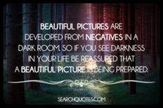 Beautiful pictures are developed from negatives in a dark room. So if you see darkness in your life be reassured that a beautiful picture is being prepared.