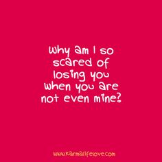 Why am I so scared of losing you when you are not even mine?