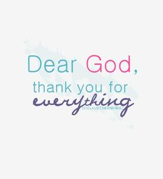 Dear God, thank you for everything.