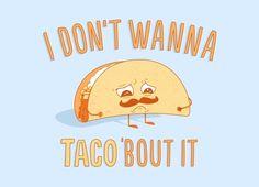 I don't wanna taco bout it.