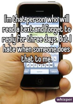 I'm that person who will reads a text and forget to reply for three days But I hate when someone does that to me.