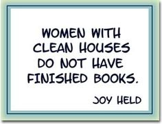 This is funny because it's true for me. If there are dishes in the sink, a pile of laundry, and unmade beds-it has been a great writing day.