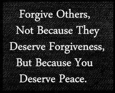 Forgive=Peace   Doesn't make what they did or said right, but forgiveness releases their power over you.