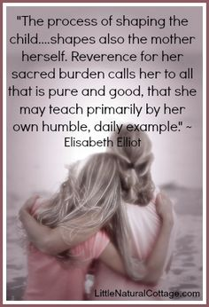 """The process of shaping the child....shapes also the mother herself. Reverence for her sacred burden calls her to all that is pure and good, that she may teach primarily by her own humble, daily example."" ~ Elisabeth Elliot being a mother, daily reminder, heart, elisabeth elliot, christ, children, homeschool, daughters, faith quotes"