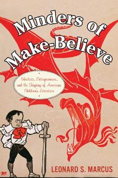 Minders of Make-Believe: Idealists, Entrepreneurs, and the Shaping of AmericanChildren's Literature*