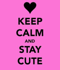 keep calm and stay cute <3