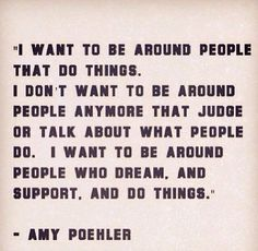 I want to be around people that do things.