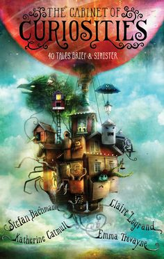 The Cabinet of Curiosities: 40 Tales Brief & Sinister – Stefan Bachmann, Katherine Catmull, Claire Legrand & Emma Trevayne