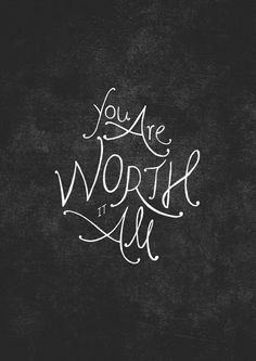 you are worth it all!