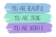 you are beautiful..you are strong...you are worth it.......
