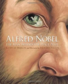 Alfred Nobel: The Man Behind the Peace Prize by Kathy-Jo Wargin