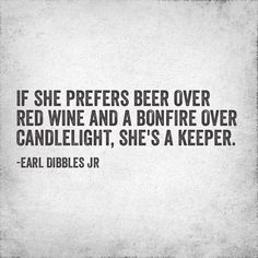 If she prefers beer over red wine and a bonfire over candlelight, she's a keeper.  #countrygirl bonfires, beer, life, country girls, countri girl, quot, country bonfire, red wines, keeper