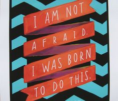 I am not afraid. I was born to do this. - Joan of Arc
