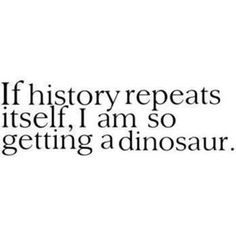 If history repeats itself, I'm getting a dinosaur #funny