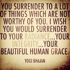 You surrender to a lot of things which are not worthy of you. I wish you would surrender to your radiance...your integrity...your beautiful human grace. ~Yogi Bhajan.