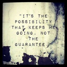 Always possibilities and hope.