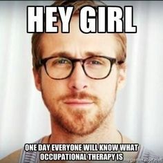 Occupational Therapy... Ryan Gosling understand's my OT pain.